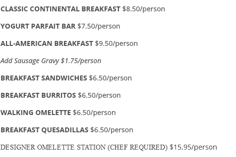 CLASSIC CONTINENTAL BREAKFAST $8.50/person YOGURT PARFAIT BAR $7.50/person ALL-AMERICAN BREAKFAST $9.50/person Add Sausage Gravy $1.75/person BREAKFAST SANDWICHES $6.50/person BREAKFAST BURRITOS $6.50/person WALKING OMELETTE $6.50/person BREAKFAST QUESADILLAS $6.50/person DESIGNER OMELETTE STATION (CHEF REQUIRED) $15.95/person